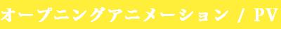 オープニングアニメーション / PV