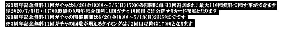 ※3周年記念無料11回ガチャは6/26(金)0:00〜7/5(日)17:00の期間に毎日1回追加され、最大110回無料で回す事ができます ※2020/7/5(日) 17:00追加の3周年記念無料11回ガチャ10回目では全部★5カード確定となります ※3周年記念無料11回ガチャの開催期間は6/26(金)0:00〜7/13(月)23:59までです ※3周年記念無料11回ガチャの回数が増えるタイミングは、2回目以降は17:00となります
