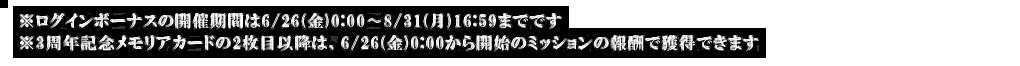 ※ログインボーナスの開催期間は6/26(金)0:00〜8/31(月)16:59までです ※3周年記念メモリアカードの2枚目以降は、6/26(金)0:00から開始のミッションの報酬で獲得できます